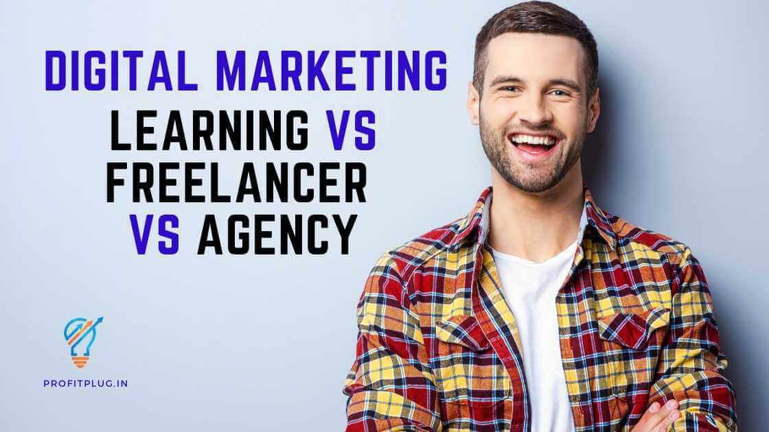 Learning Digital Marketing VS Hiring a Freelancer VS Hiring An Agency